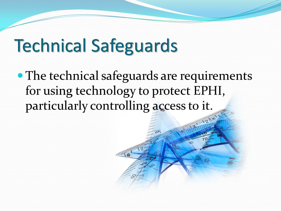 Technical Safeguards The technical safeguards are requirements for using technology to protect EPHI, particularly controlling access to it.