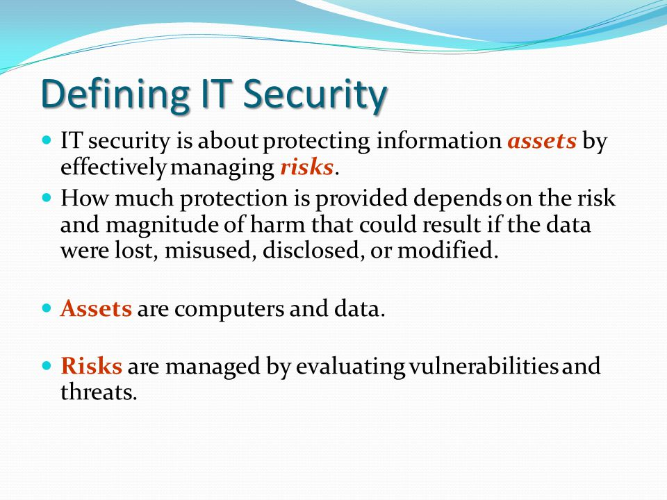 Defining IT Security IT security is about protecting information assets by effectively managing risks.