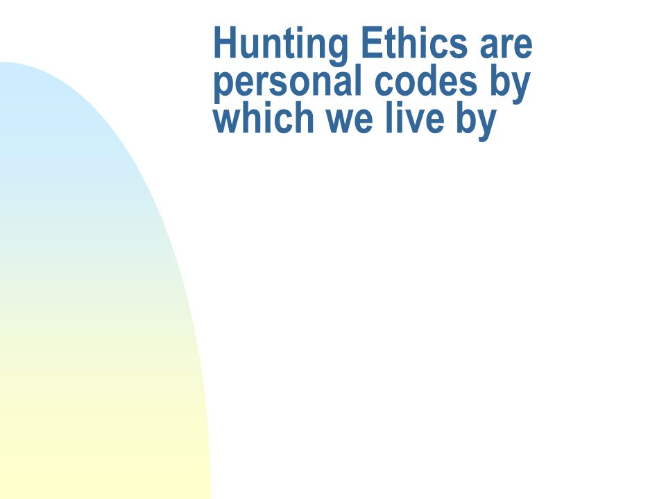 Hunting Ethics are personal codes by which we live by