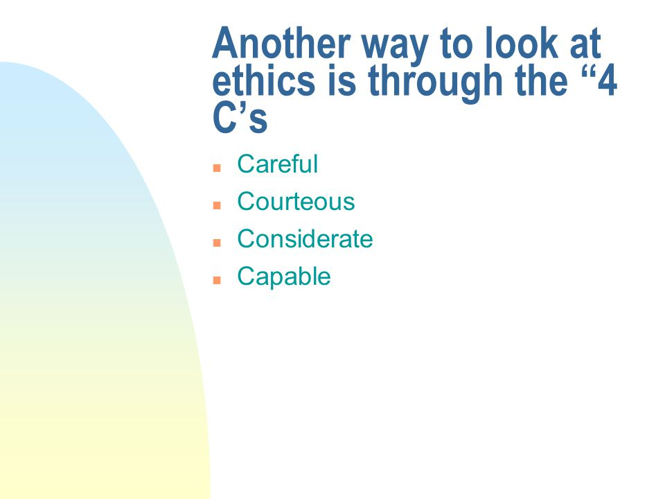 Another way to look at ethics is through the 4 C's