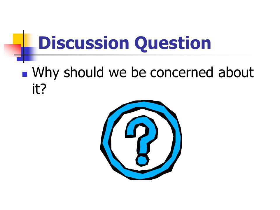 Discussion Question Why should we be concerned about it