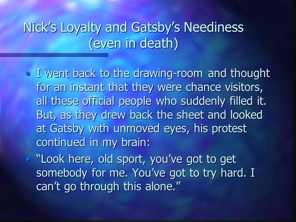 Nick's Loyalty and Gatsby's Neediness (even in death)
