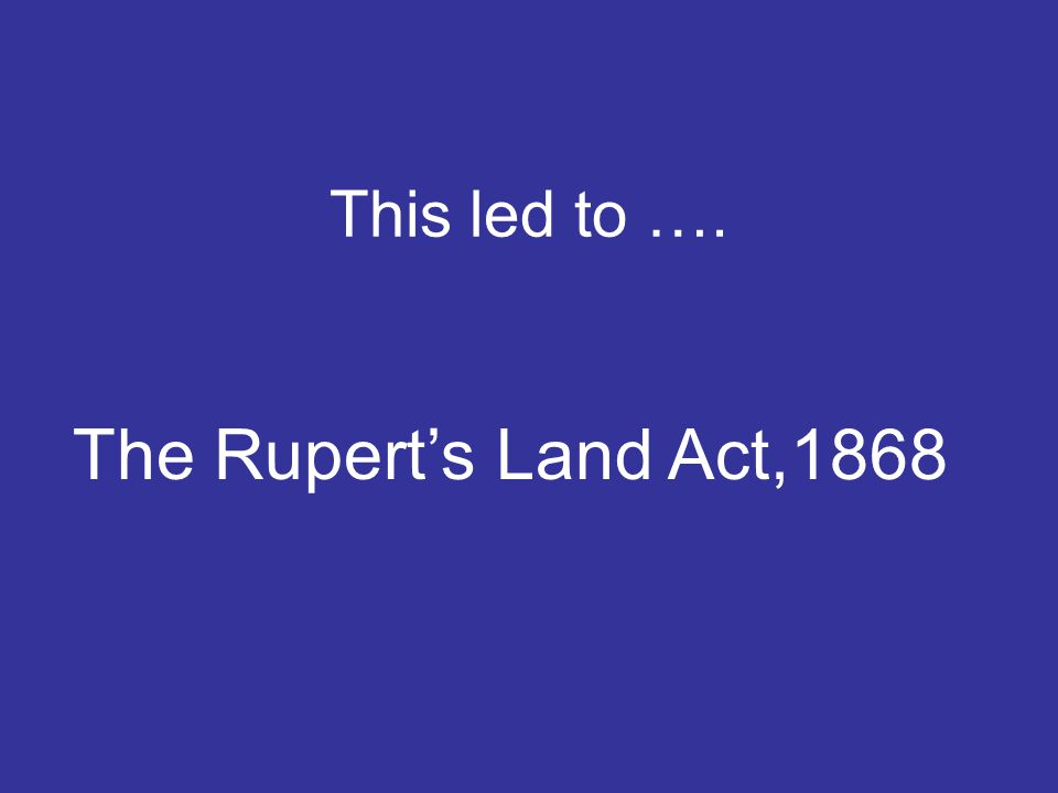 This led to …. The Rupert's Land Act,1868