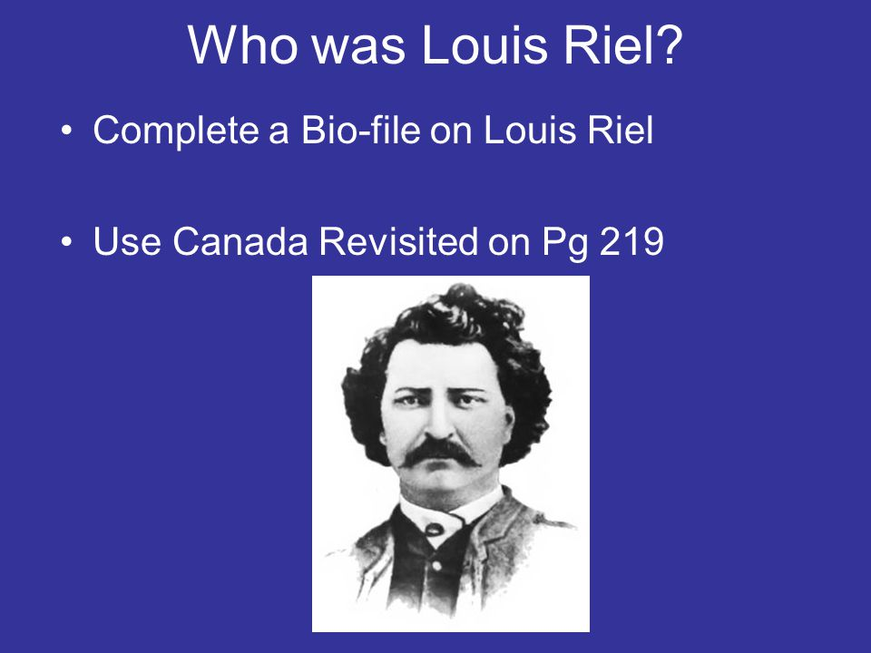 Who was Louis Riel Complete a Bio-file on Louis Riel