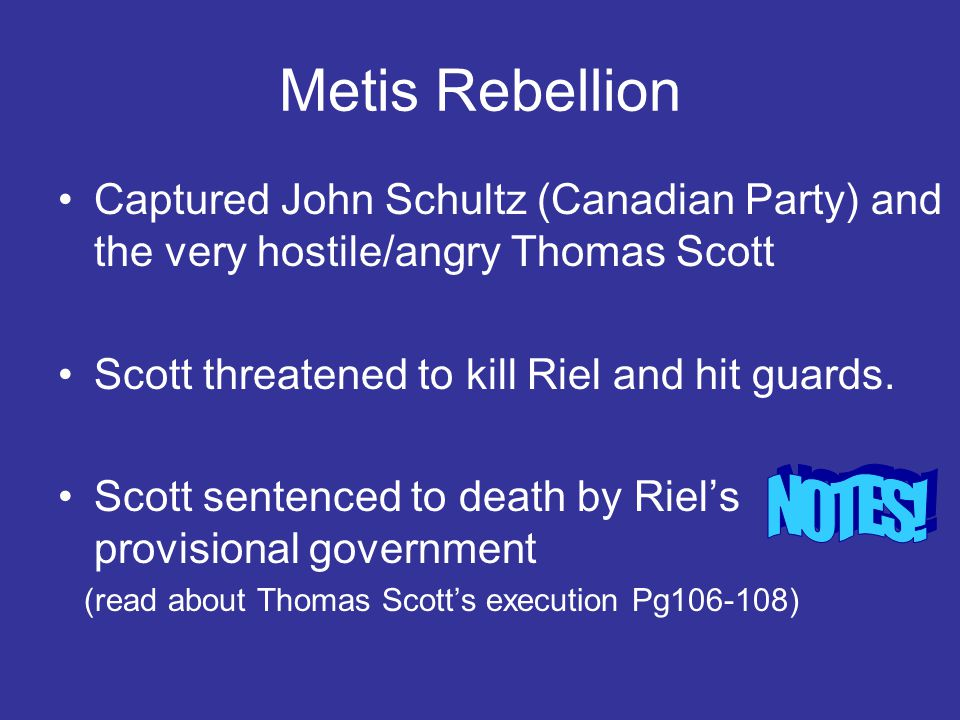 Metis Rebellion Captured John Schultz (Canadian Party) and the very hostile/angry Thomas Scott. Scott threatened to kill Riel and hit guards.