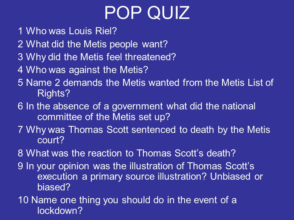 POP QUIZ 1 Who was Louis Riel 2 What did the Metis people want
