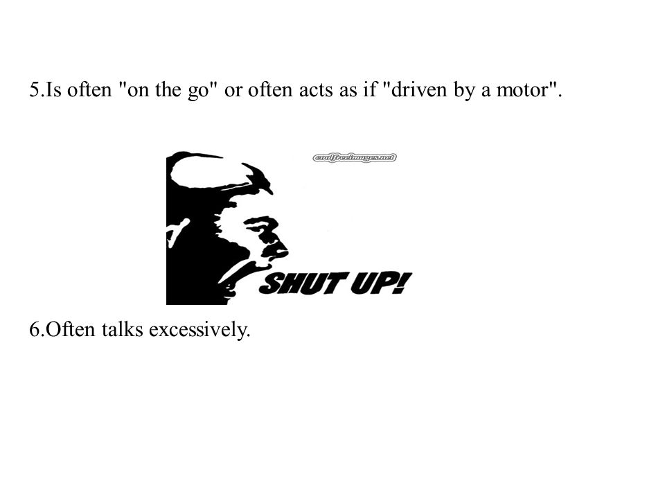 5.Is often on the go or often acts as if driven by a motor .