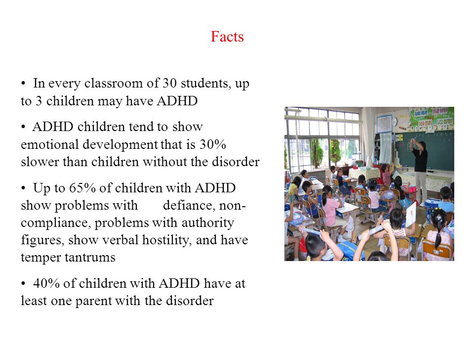 Facts In every classroom of 30 students, up to 3 children may have ADHD.