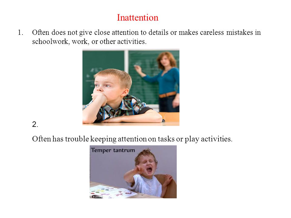 Inattention Often does not give close attention to details or makes careless mistakes in schoolwork, work, or other activities.