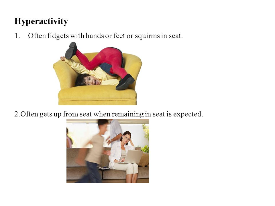 Hyperactivity Often fidgets with hands or feet or squirms in seat.