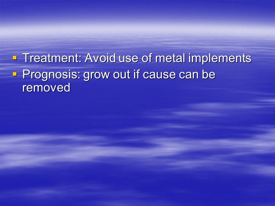 Treatment: Avoid use of metal implements