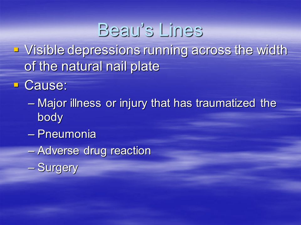Beau's Lines Visible depressions running across the width of the natural nail plate. Cause: Major illness or injury that has traumatized the body.