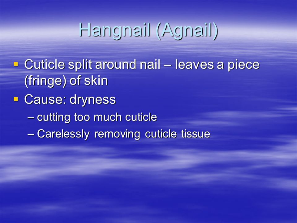 Hangnail (Agnail) Cuticle split around nail – leaves a piece (fringe) of skin. Cause: dryness. cutting too much cuticle.