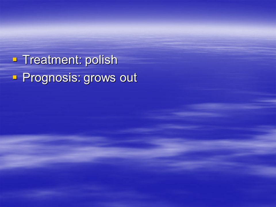 Treatment: polish Prognosis: grows out