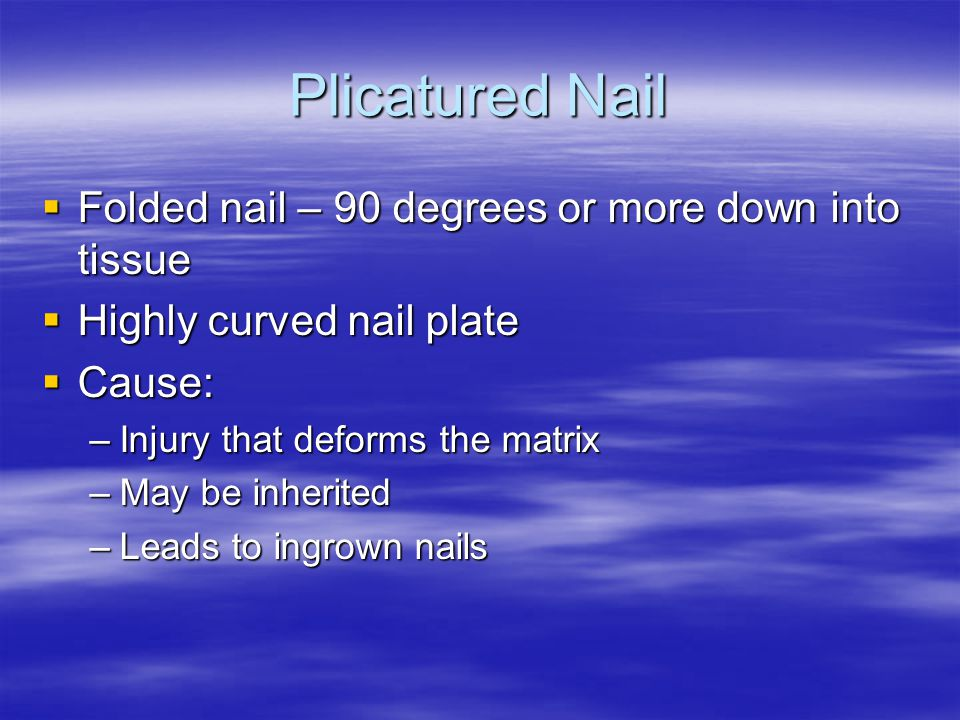 Plicatured Nail Folded nail – 90 degrees or more down into tissue