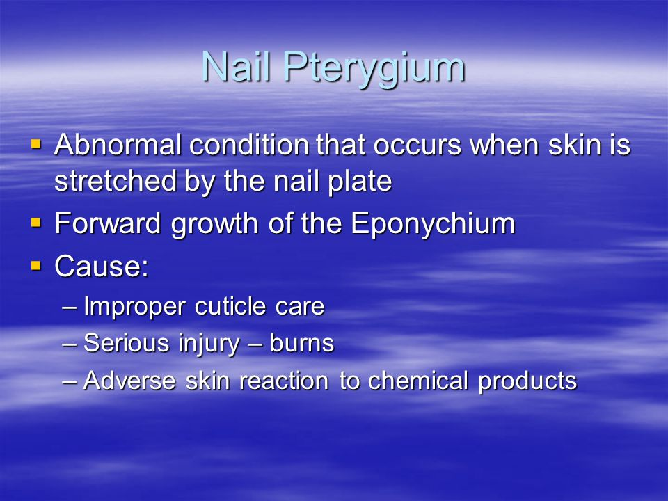 Nail Pterygium Abnormal condition that occurs when skin is stretched by the nail plate. Forward growth of the Eponychium.