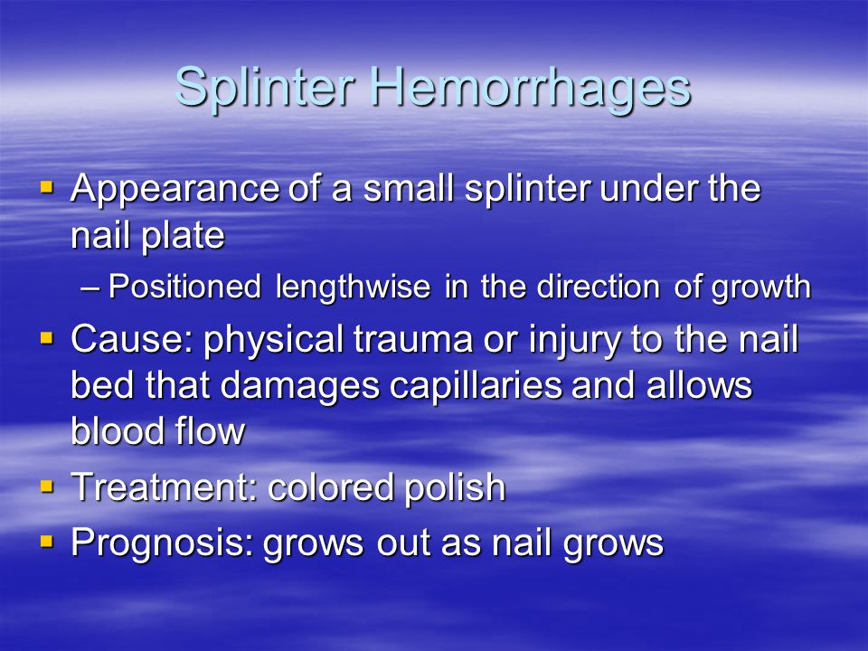 Splinter Hemorrhages Appearance of a small splinter under the nail plate. Positioned lengthwise in the direction of growth.