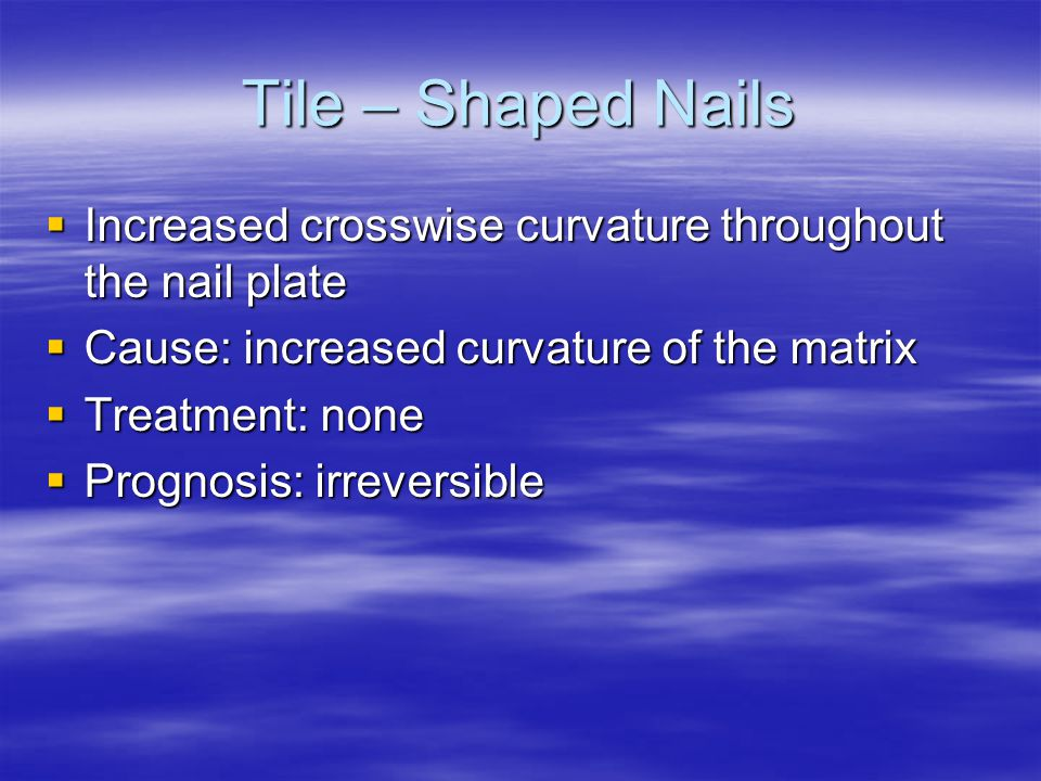 Tile – Shaped Nails Increased crosswise curvature throughout the nail plate. Cause: increased curvature of the matrix.