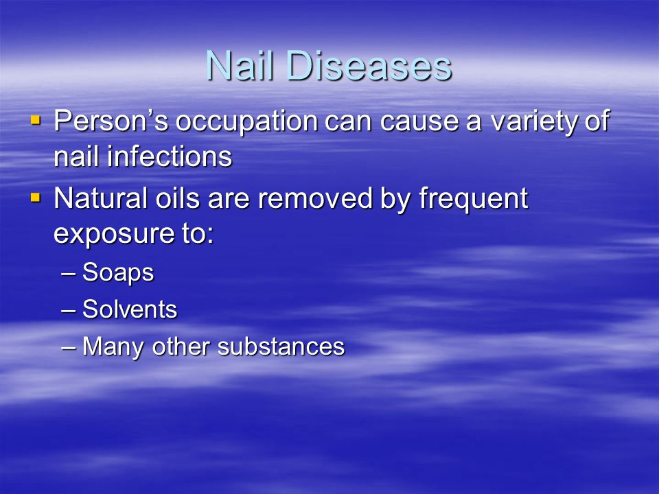 Nail Diseases Person's occupation can cause a variety of nail infections. Natural oils are removed by frequent exposure to: