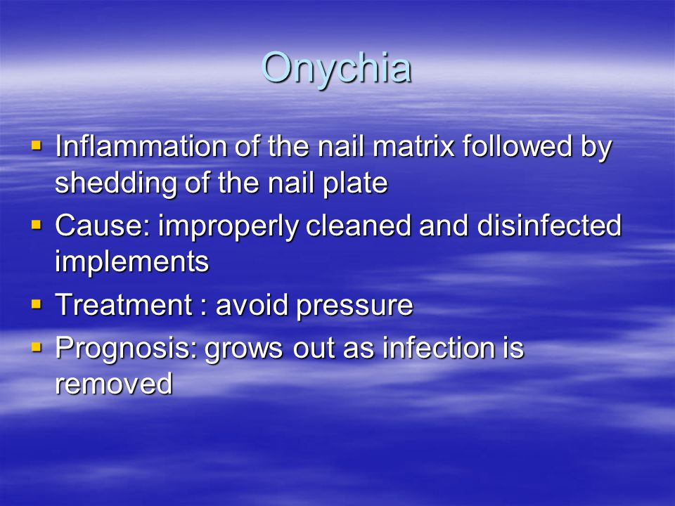 Onychia Inflammation of the nail matrix followed by shedding of the nail plate. Cause: improperly cleaned and disinfected implements.