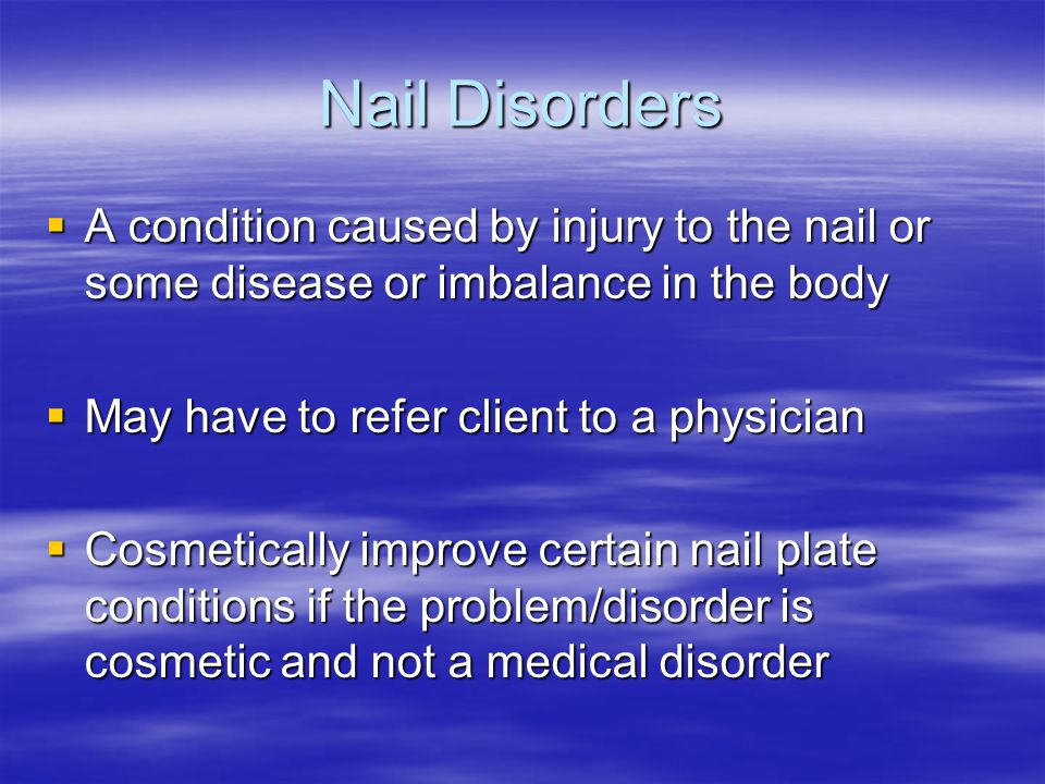 Nail Disorders A condition caused by injury to the nail or some disease or imbalance in the body. May have to refer client to a physician.