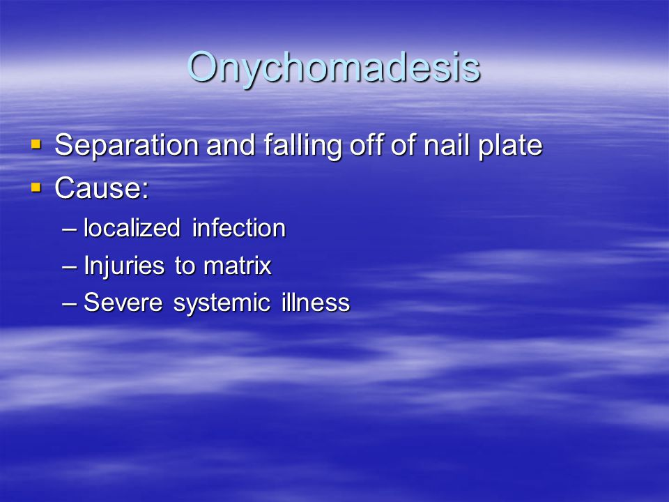 Onychomadesis Separation and falling off of nail plate Cause: