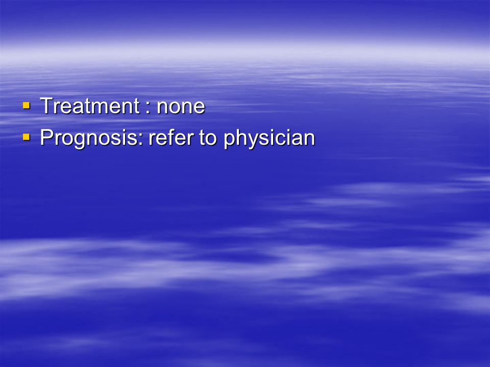 Treatment : none Prognosis: refer to physician