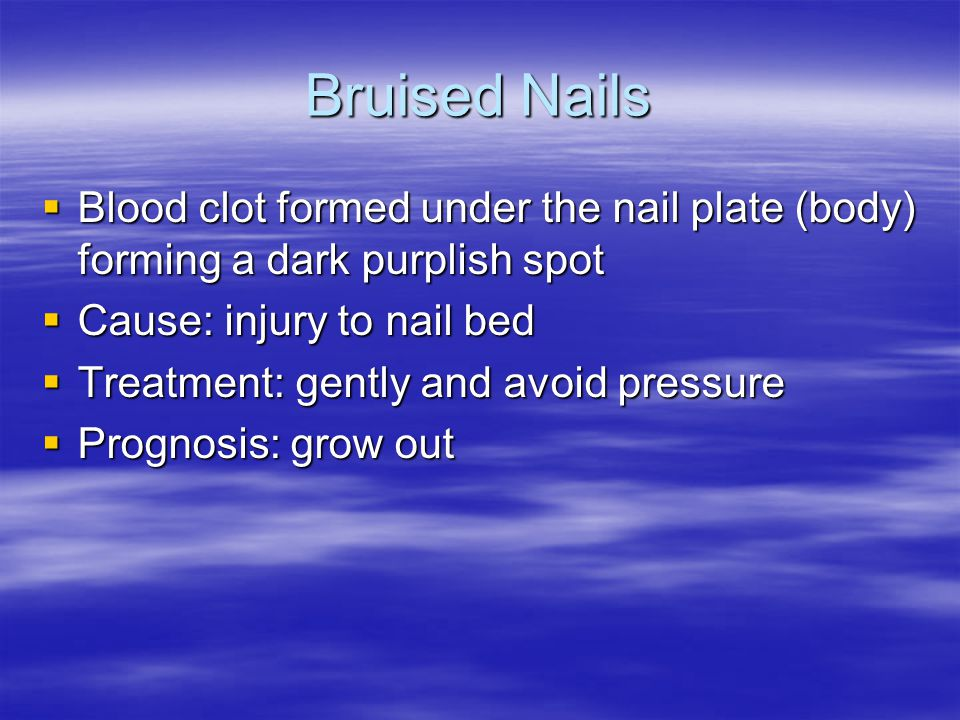 Bruised Nails Blood clot formed under the nail plate (body) forming a dark purplish spot. Cause: injury to nail bed.