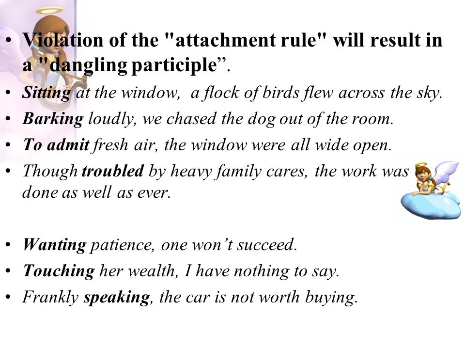 Violation of the attachment rule will result in a dangling participle .