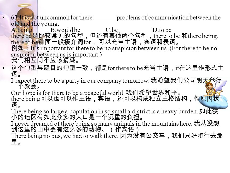 63.It is not uncommon for there _______problems of communication between the old and the young. A.being B.would be C.be D.to be there be是比较常见的句型,但还有其他两个句型,there to be 和there being. there to be前面一般接介词for, 可以充当主语,宾语和表语。 例如:It's important for there to be no suspicion between us. (For there to be no suspicion between us is important.) 我们相互间不应该猜疑。