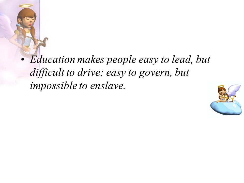Education makes people easy to lead, but difficult to drive; easy to govern, but impossible to enslave.