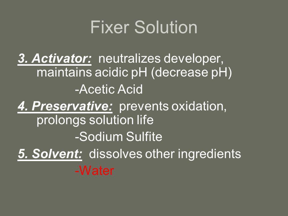 Fixer Solution 3. Activator: neutralizes developer, maintains acidic pH (decrease pH) -Acetic Acid.