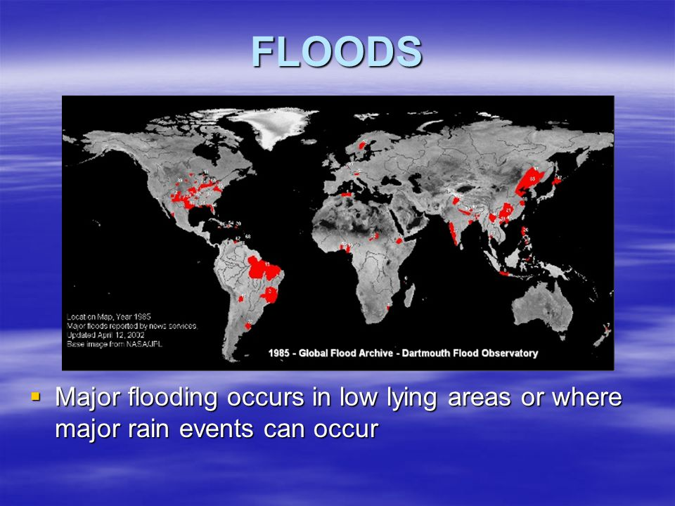 FLOODS Major flooding occurs in low lying areas or where major rain events can occur
