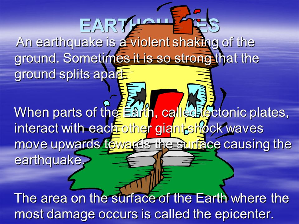 EARTHQUAKES An earthquake is a violent shaking of the ground. Sometimes it is so strong that the ground splits apart.