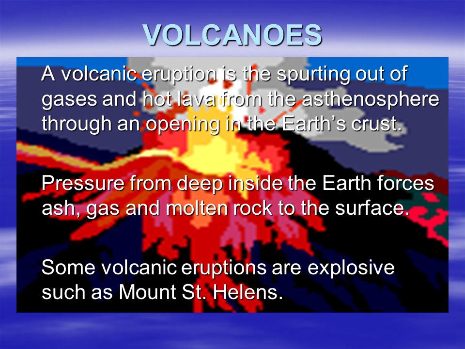 VOLCANOES A volcanic eruption is the spurting out of gases and hot lava from the asthenosphere through an opening in the Earth's crust.