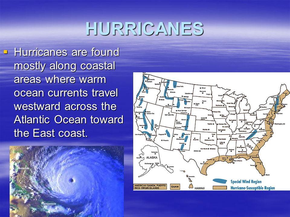 HURRICANES Hurricanes are found mostly along coastal areas where warm ocean currents travel westward across the Atlantic Ocean toward the East coast.