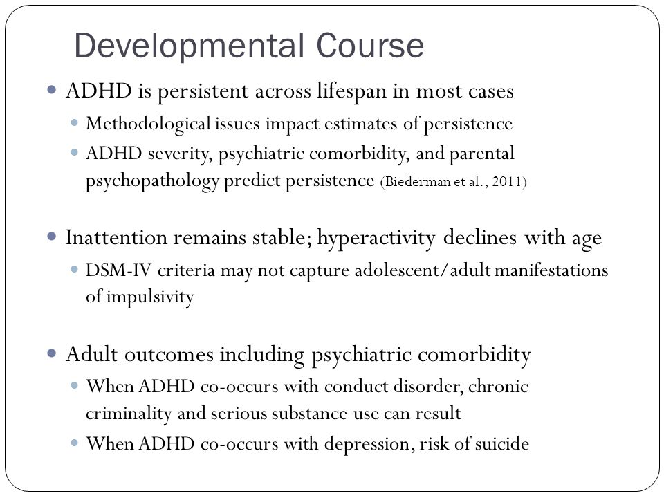 Developmental Course ADHD is persistent across lifespan in most cases