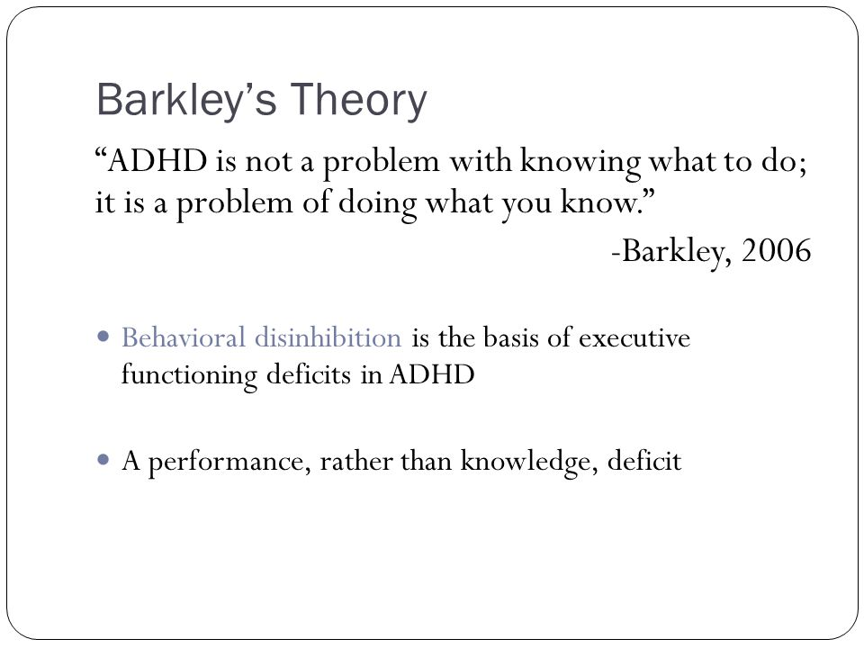 Barkley's Theory ADHD is not a problem with knowing what to do; it is a problem of doing what you know.