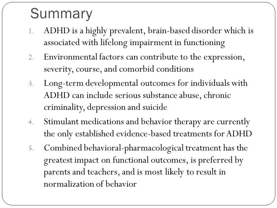 Summary ADHD is a highly prevalent, brain-based disorder which is associated with lifelong impairment in functioning.