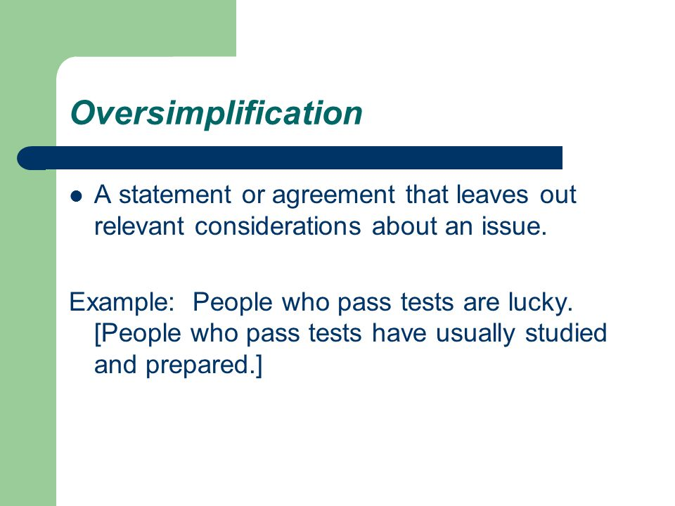 Oversimplification A statement or agreement that leaves out relevant considerations about an issue.