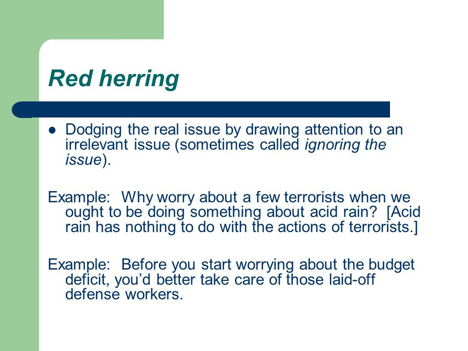 Red herring Dodging the real issue by drawing attention to an irrelevant issue (sometimes called ignoring the issue).