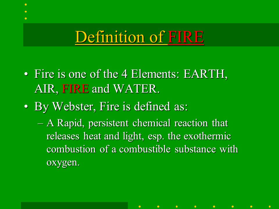 Definition of FIRE Fire is one of the 4 Elements: EARTH, AIR, FIRE and WATER. By Webster, Fire is defined as: