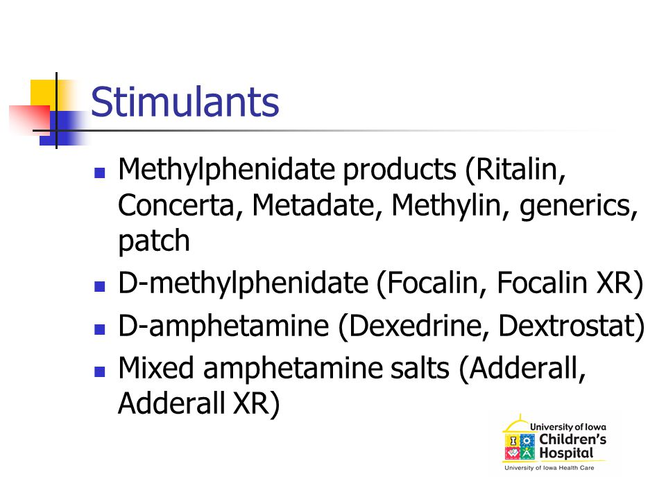 Stimulants Methylphenidate products (Ritalin, Concerta, Metadate, Methylin, generics, patch. D-methylphenidate (Focalin, Focalin XR)