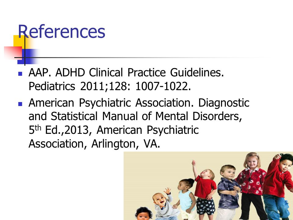 References AAP. ADHD Clinical Practice Guidelines. Pediatrics 2011;128: 1007-1022.