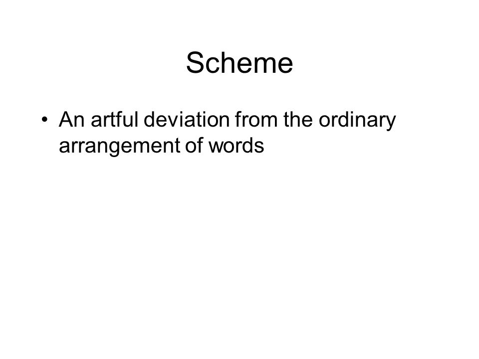 Scheme An artful deviation from the ordinary arrangement of words