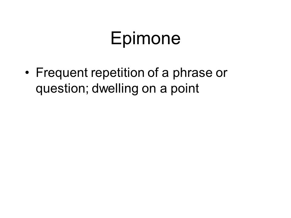 Epimone Frequent repetition of a phrase or question; dwelling on a point