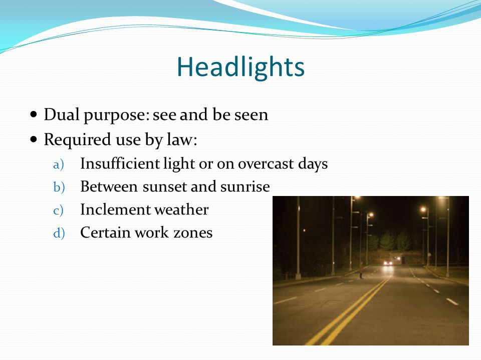 Headlights Dual purpose: see and be seen Required use by law: