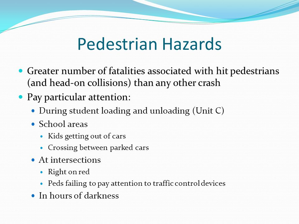 Pedestrian Hazards Greater number of fatalities associated with hit pedestrians (and head-on collisions) than any other crash.