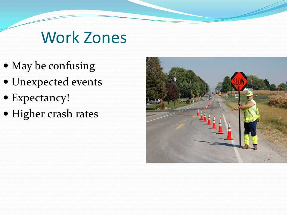Work Zones May be confusing Unexpected events Expectancy!