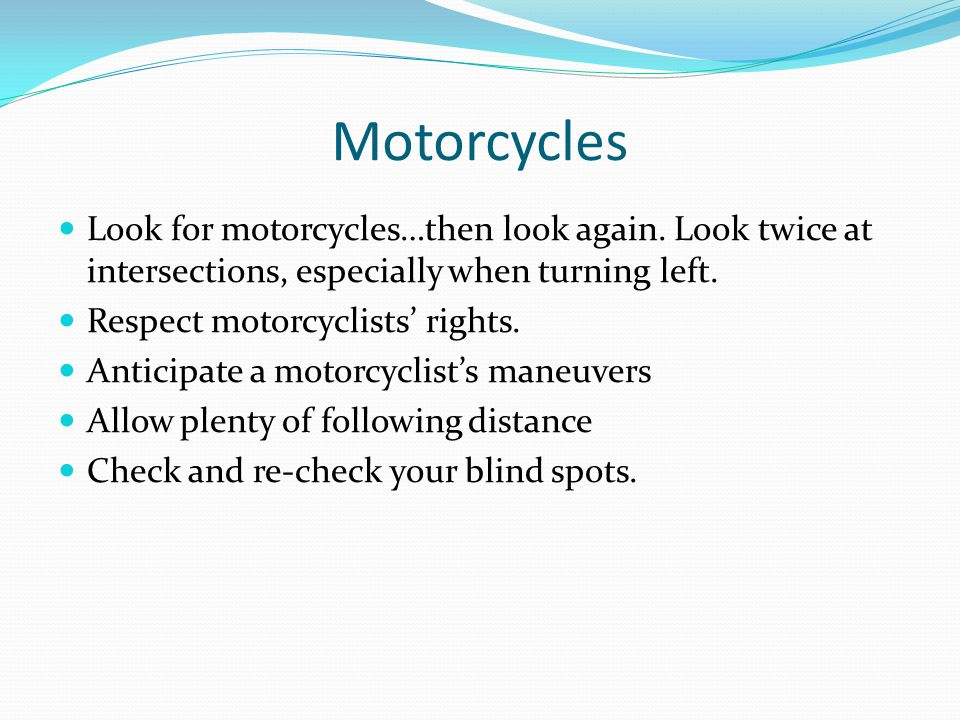 Motorcycles Look for motorcycles…then look again. Look twice at intersections, especially when turning left.